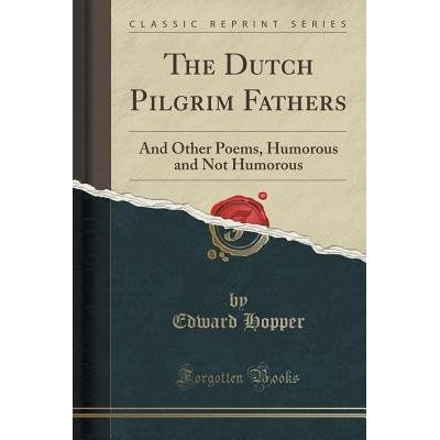 The Dutch Pilgrim Fathers - And Other Poems, Humorous And Not Humorous (Classic Reprint)