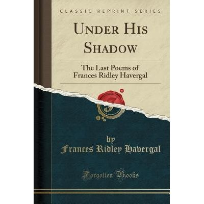 Under His Shadow - The Last Poems Of Frances Ridley Havergal (Classic Reprint)