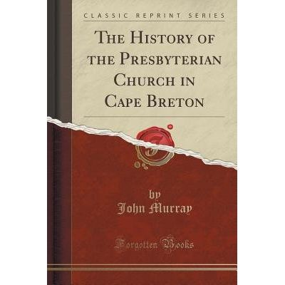 The History Of The Presbyterian Church In Cape Breton (Classic Reprint)