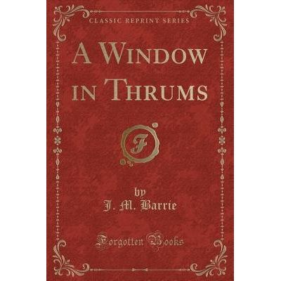 A Window In Thrums (Classic Reprint)