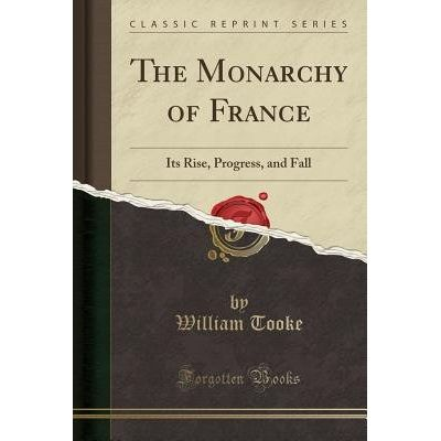 The Monarchy Of France - Its Rise, Progress, And Fall (Classic Reprint)