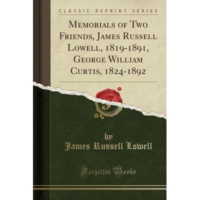 Memorials Of Two Friends, James Russell Lowell, 1819-1891, George William Curtis, 1824-1892 (Classic Reprint)