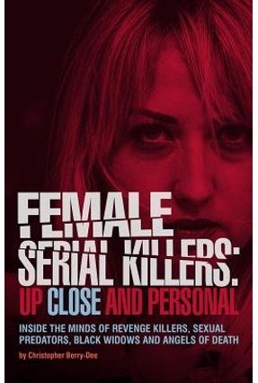 Female Serial Killers: Up Close And Personal - Inside The Minds Of Revenge Killers, Sexual Predators, Black Widows And A