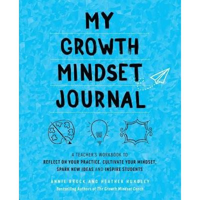 My Growth Mindset Journal - A Teacheras Workbook To Reflect On Your Practice, Cultivate Your Mindset, Spark New Ideas An
