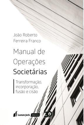 Manual De Operações Societárias - Transformação, Incorporação, Fusão e Cisão - Franco,João Roberto Ferreira   Tagrny.org