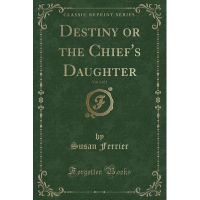 Destiny Or The Chief's Daughter, Vol. 1 Of 2 (Classic Reprint)