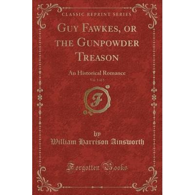 Guy Fawkes, Or The Gunpowder Treason, Vol. 1 Of 3 - An Historical Romance (Classic Reprint)