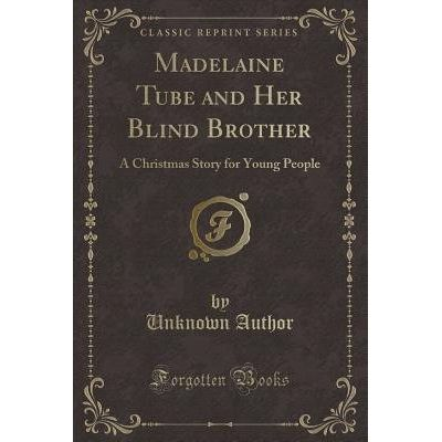 Madelaine Tube And Her Blind Brother - A Christmas Story For Young People (Classic Reprint)