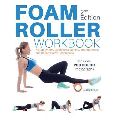 Foam Roller Workbook, 2nd Edition - A Step-By-Step Guide To Stretching, Strengthening And Rehabilitative Techniques