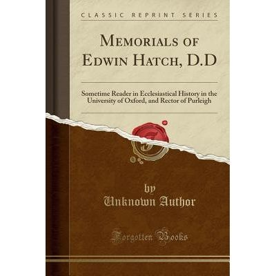 Memorials Of Edwin Hatch, D.D - Sometime Reader In Ecclesiastical History In The University Of Oxford, And Rector Of Pur