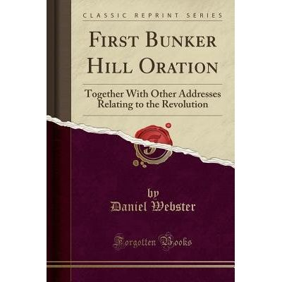 First Bunker Hill Oration - Together With Other Addresses Relating To The Revolution (Classic Reprint)