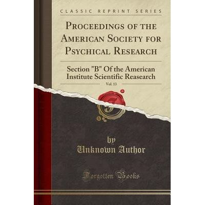 "Proceedings Of The American Society For Psychical Research, Vol. 13 - Section ""B"" Of The American Institute Scientific R"