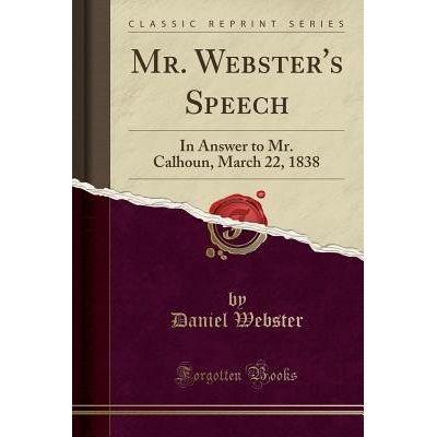 Mr. Webster's Speech - In Answer To Mr. Calhoun, March 22, 1838 (Classic Reprint)