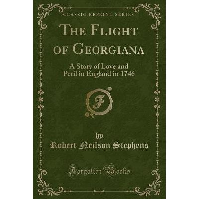 The Flight Of Georgiana - A Story Of Love And Peril In England In 1746 (Classic Reprint)