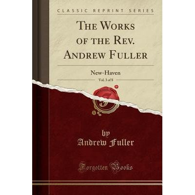 The Works Of The REV. Andrew Fuller, Vol. 3 Of 8 - New-Haven (Classic Reprint)