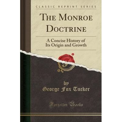 The Monroe Doctrine - A Concise History Of Its Origin And Growth (Classic Reprint)