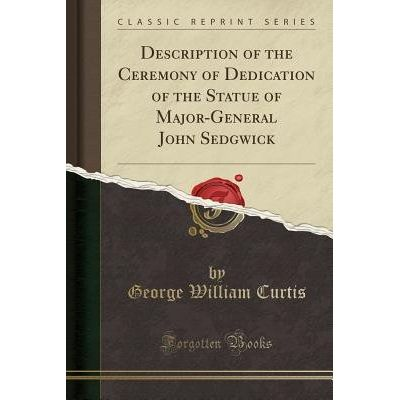 Description Of The Ceremony Of Dedication Of The Statue Of Major-General John Sedgwick (Classic Reprint)