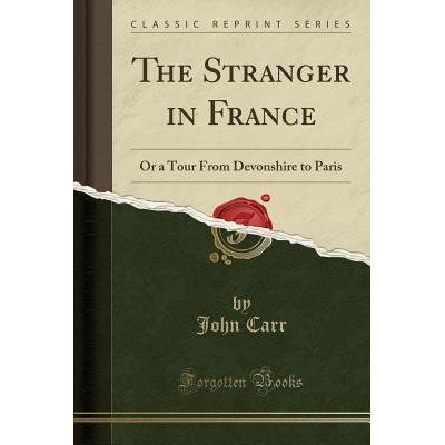 The Stranger In France - Or A Tour From Devonshire To Paris (Classic Reprint)