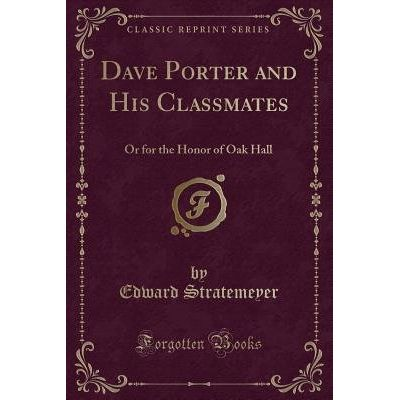 Dave Porter And His Classmates - Or For The Honor Of Oak Hall (Classic Reprint)