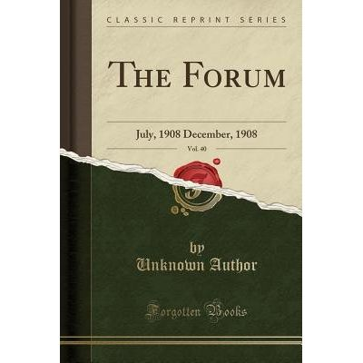 The Forum, Vol. 40 - July, 1908 December, 1908 (Classic Reprint)