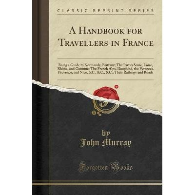A Handbook For Travellers In France - Being A Guide To Normandy, Brittany; The Rivers Seine, Loire, Rhone, And Garonne;