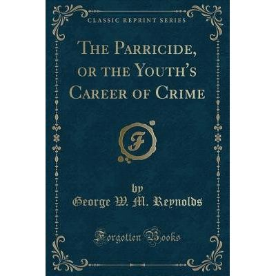 The Parricide, Or The Youth's Career Of Crime (Classic Reprint)