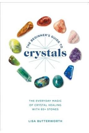 The Beginner's Guide To Crystals - The Everyday Magic Of Crystal Healing, With 65+ Stones - Butterworth,Lisa   Hoshan.org