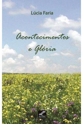 Acontecimentos e Glória - Faria Barbosa,Maria Lúcia | Tagrny.org
