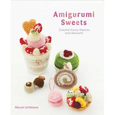 Amigurumi Sweets - Crochet Fancy Pastries And Desserts!