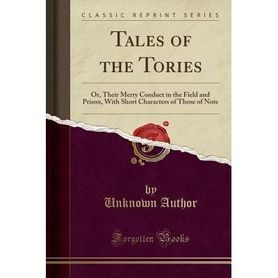 Tales Of The Tories - Or, Their Merry Conduct In The Field And Prison, With Short Characters Of Those Of Note (Classic R