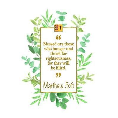 Blessed Are Those Who Hunger And Thirst For Righteousness, For They Will Be Filled - Matthew 5:6 Bible Journal