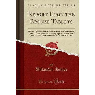 Report Upon The Bronze Tablets - In Memory Of The Soldiers Who Were Killed At Bunker Hill, June 17, 1775: Placed In Wint