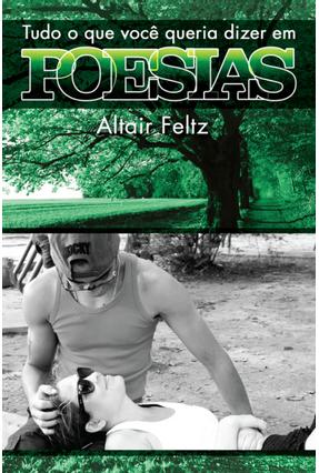 Tudo o Que Você Queria Dizer Em Poesias - Feltz,Altair | Hoshan.org