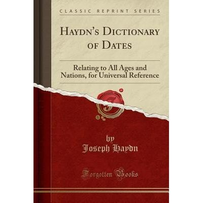 Haydn's Dictionary Of Dates - Relating To All Ages And Nations, For Universal Reference (Classic Reprint)