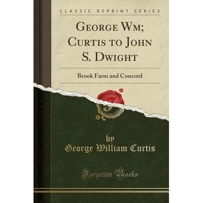 George Wm; Curtis To John S. Dwight - Brook Farm And Concord (Classic Reprint)