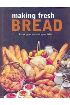 Making Fresh Bread - From Your Oven To Your Table