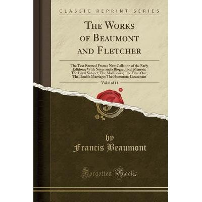 The Works Of Beaumont And Fletcher, Vol. 6 Of 11 - The Text Formed From A New Collation Of The Early Editions; With Note