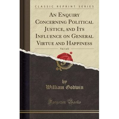 An Enquiry Concerning Political Justice, And Its Influence On General Virtue And Happiness, Vol. 1 Of 2 (Classic Reprint