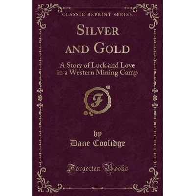 Silver And Gold - A Story Of Luck And Love In A Western Mining Camp (Classic Reprint)
