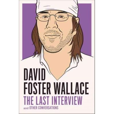 Last Interview - David Foster Wallace: The Last Interview - And Other Conversations