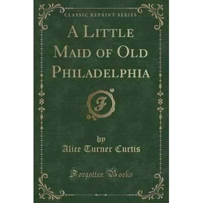 A Little Maid Of Old Philadelphia (Classic Reprint)