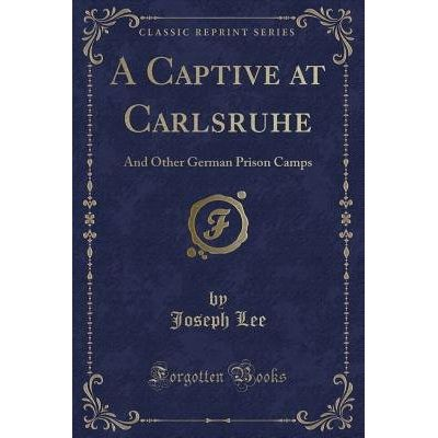 A Captive At Carlsruhe - And Other German Prison Camps (Classic Reprint)
