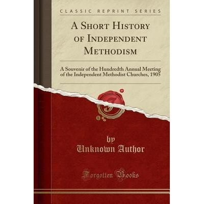A Short History Of Independent Methodism - A Souvenir Of The Hundredth Annual Meeting Of The Independent Methodist Churc