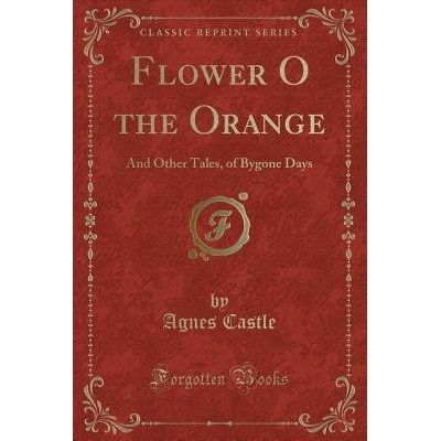 Flower O The Orange - And Other Tales, Of Bygone Days (Classic Reprint)