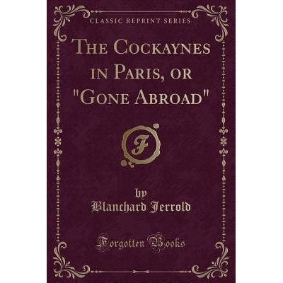 "The Cockaynes In Paris, Or ""Gone Abroad"" (Classic Reprint)"