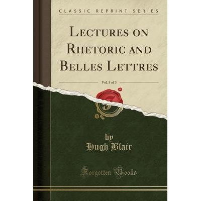 Lectures On Rhetoric And Belles Lettres, Vol. 3 Of 3 (Classic Reprint)