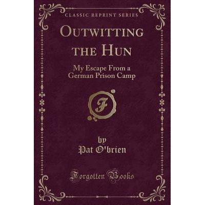Outwitting The Hun - My Escape From A German Prison Camp (Classic Reprint)