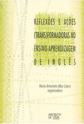 Reflexões E Ações (Trans)Formadoras No Ensino-Aprendizagem De Inglês - Celani,Maria Antobieta Alba | Hoshan.org