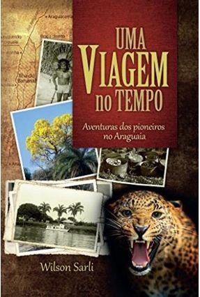 Uma Viagem No Tempo - Aventuras Dos Pioneiros No Araguaia - Wilson Sarli | Tagrny.org