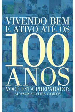 Vivendo Bem e Ativo Até Os 100 Anos - Você Está Preparado? - Da Silveira Campos,Alysson   Hoshan.org